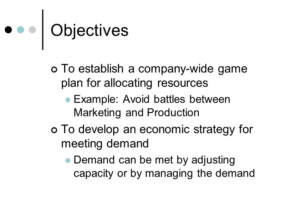 Objectives To establish a company-wide game plan for allocating resources Example: Avoid battles between Marketing and Production To develop an economic strategy for meeting demand Demand can be met by adjusting capacity or by managing the demand