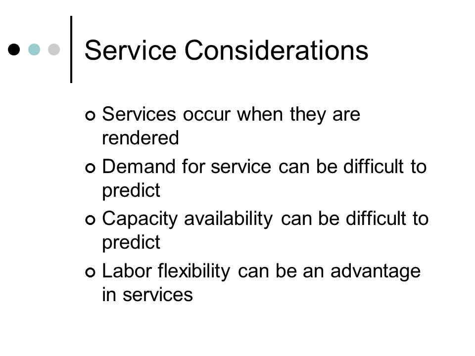 Service Considerations Services occur when they are rendered Demand for service can be difficult to predict Capacity availability can be difficult to predict Labor flexibility can be an advantage in services