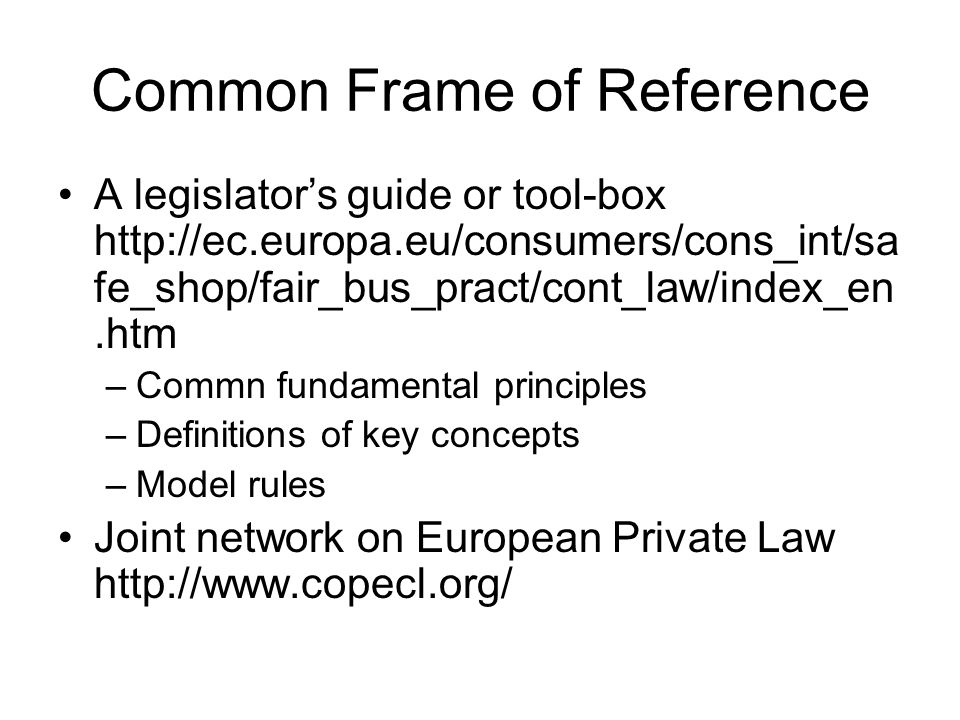 Common Frame of Reference A legislator's guide or tool-box http://ec.europa.eu/consumers/cons_int/sa fe_shop/fair_bus_pract/cont_law/index_en.htm –Com