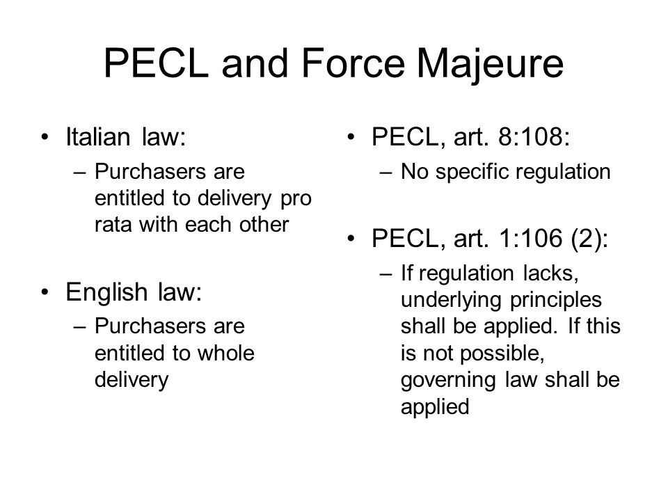 PECL and Force Majeure Italian law: –Purchasers are entitled to delivery pro rata with each other English law: –Purchasers are entitled to whole deliv