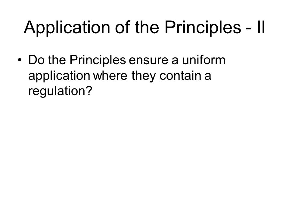 Application of the Principles - II Do the Principles ensure a uniform application where they contain a regulation?