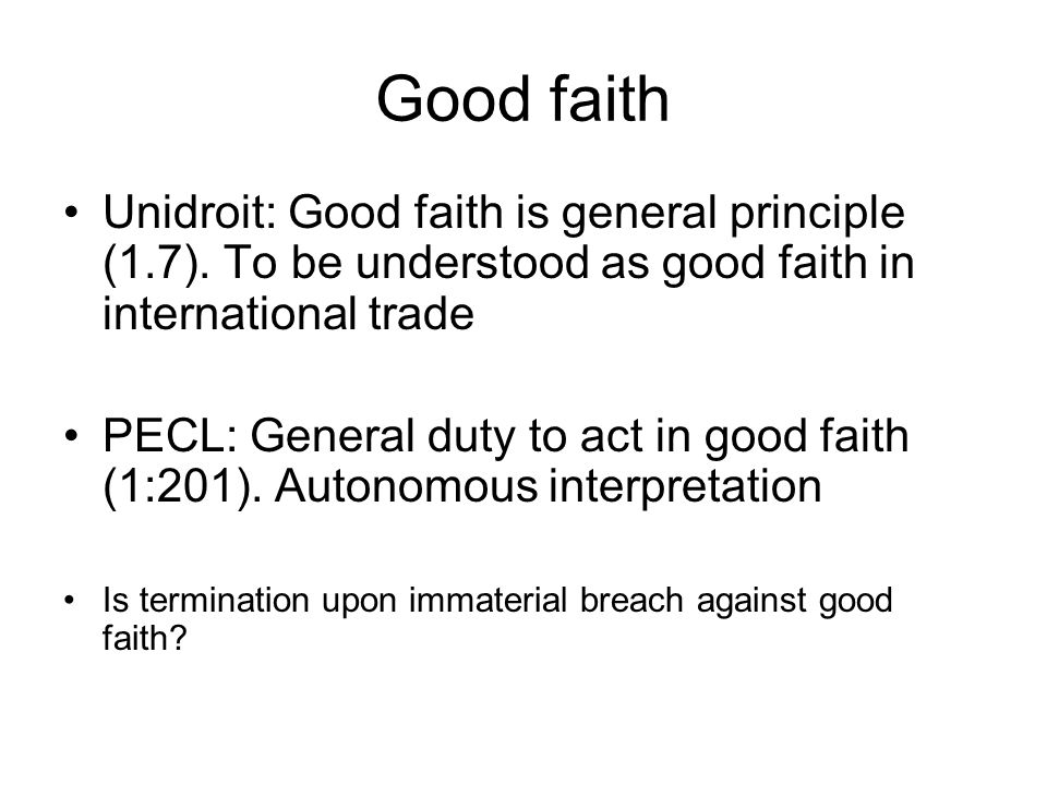 Good faith Unidroit: Good faith is general principle (1.7). To be understood as good faith in international trade PECL: General duty to act in good fa