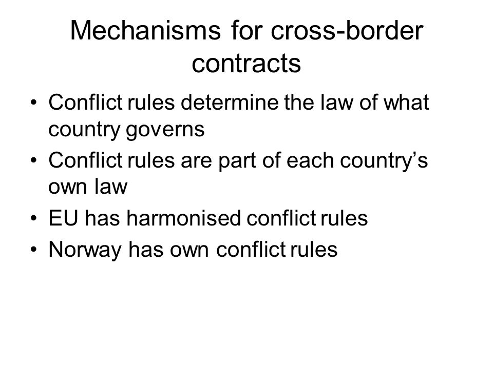 Mechanisms for cross-border contracts Conflict rules determine the law of what country governs Conflict rules are part of each country's own law EU ha