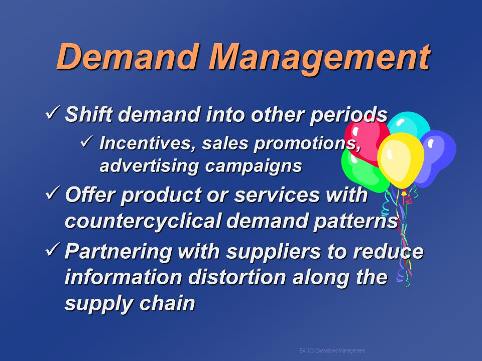 BA 320 Operations Management Demand Management Shift demand into other periods Shift demand into other periods Incentives, sales promotions, advertising campaigns Incentives, sales promotions, advertising campaigns Offer product or services with countercyclical demand patterns Offer product or services with countercyclical demand patterns Partnering with suppliers to reduce information distortion along the supply chain Partnering with suppliers to reduce information distortion along the supply chain