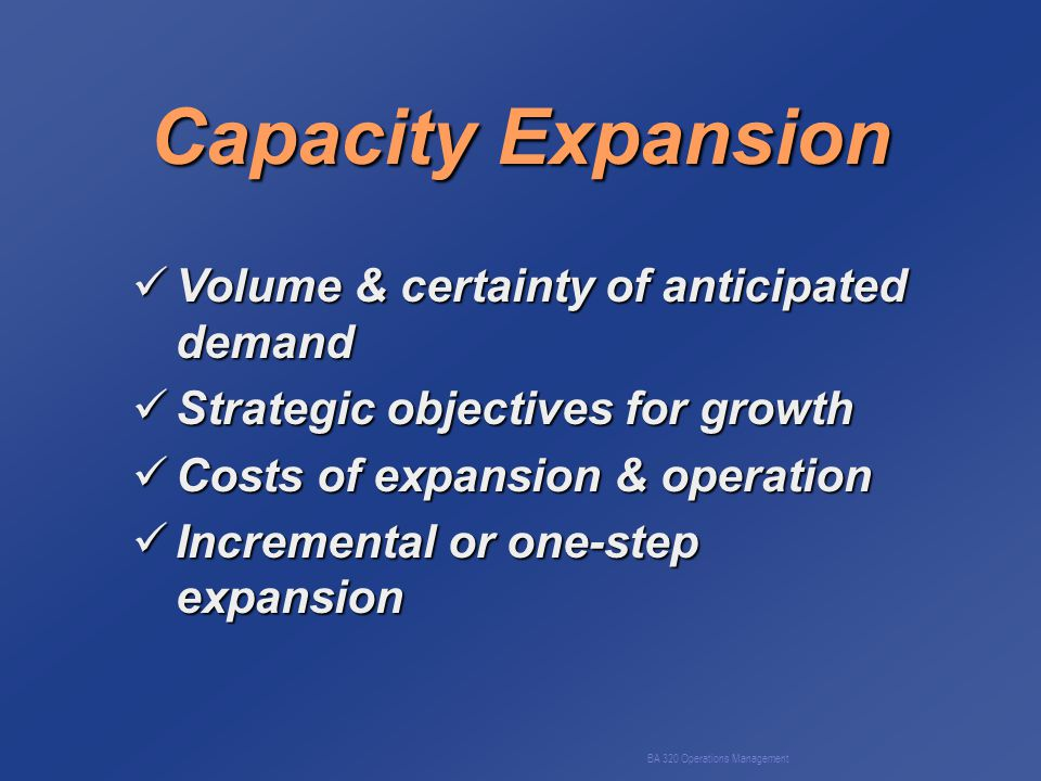 BA 320 Operations Management Capacity Expansion Volume & certainty of anticipated demand Volume & certainty of anticipated demand Strategic objectives for growth Strategic objectives for growth Costs of expansion & operation Costs of expansion & operation Incremental or one-step expansion Incremental or one-step expansion