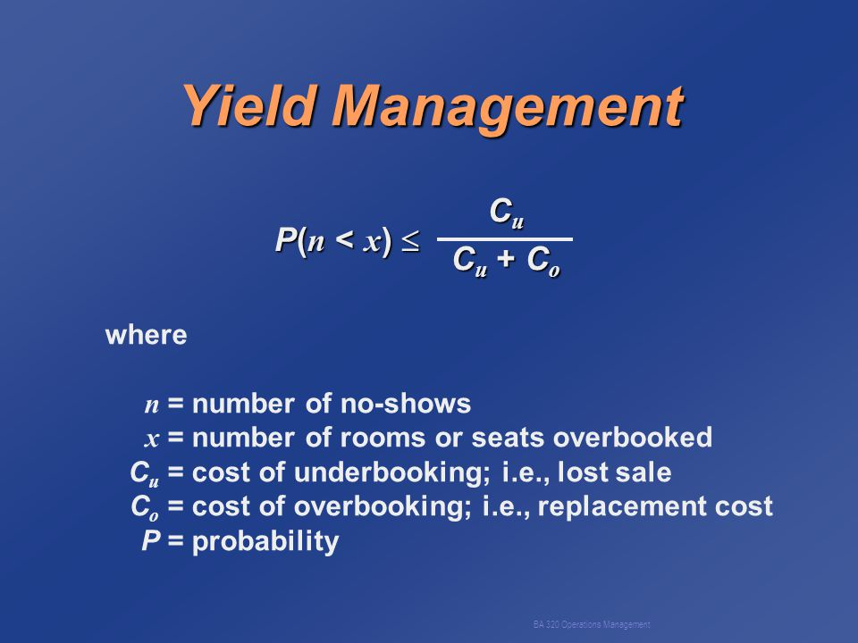BA 320 Operations Management Yield Management P( n < x )  C u C u + C o where n = number of no-shows x = number of rooms or seats overbooked C u = cost of underbooking; i.e., lost sale C o = cost of overbooking; i.e., replacement cost P= probability