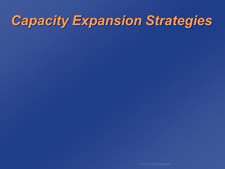 BA 320 Operations Management Capacity Expansion Strategies (a) Capacity lead strategy (b) Capacity lag strategy (c) Average capacity strategy (d) Incremental vs.