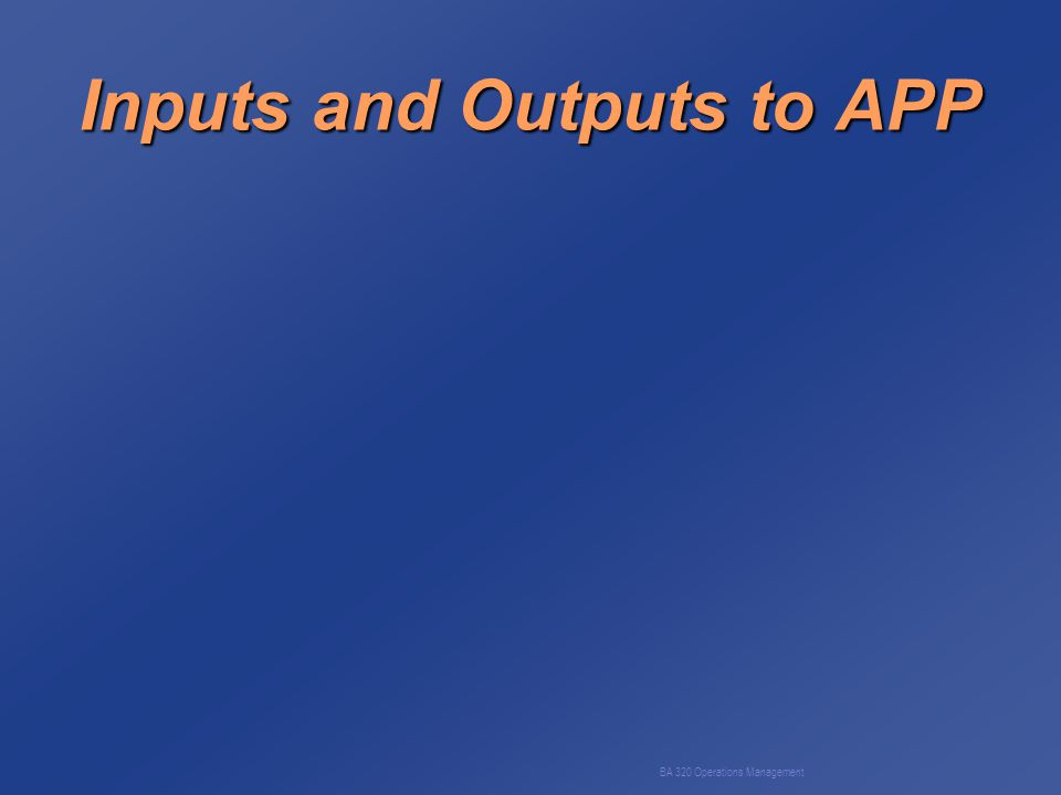 BA 320 Operations Management Inputs and Outputs to APP