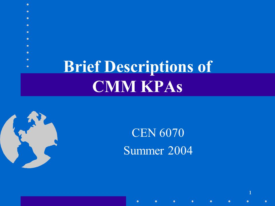 1 Brief Descriptions of CMM KPAs CEN 6070 Summer 2004