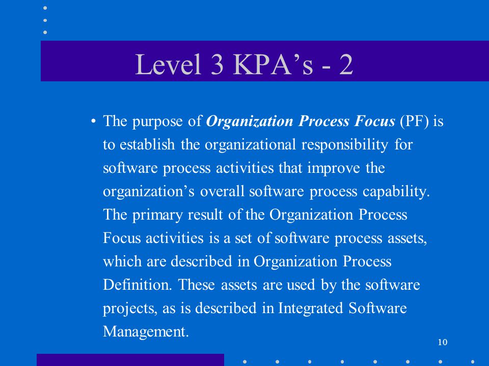 11 Level 3 KPA's - 3 The purpose of Organization Process Definition (PD) is to develop and maintain a usable set of software process assets that improve process performance across the projects and provide a basis for cumulative, long-term benefits to the organization.