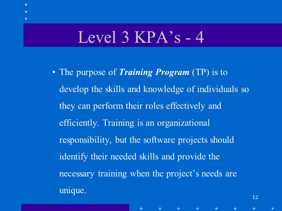 12 Level 3 KPA's - 4 The purpose of Training Program (TP) is to develop the skills and knowledge of individuals so they can perform their roles effectively and efficiently.