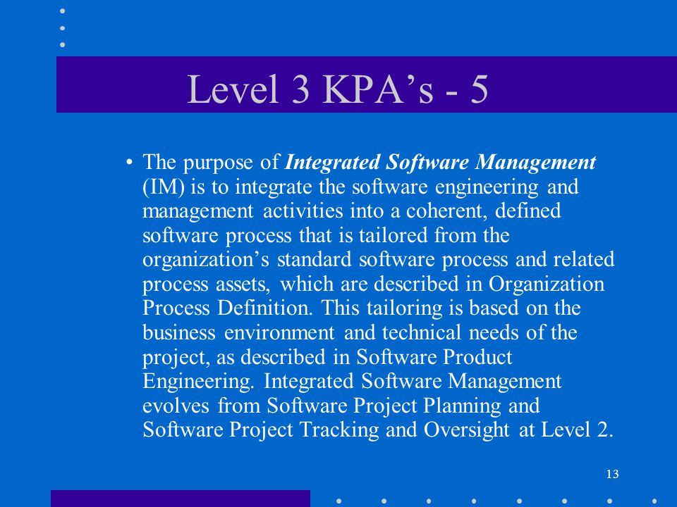 13 Level 3 KPA's - 5 The purpose of Integrated Software Management (IM) is to integrate the software engineering and management activities into a coherent, defined software process that is tailored from the organization's standard software process and related process assets, which are described in Organization Process Definition.