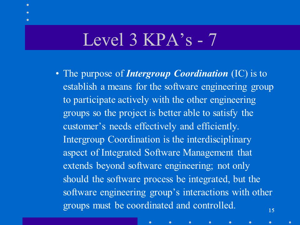 15 Level 3 KPA's - 7 The purpose of Intergroup Coordination (IC) is to establish a means for the software engineering group to participate actively with the other engineering groups so the project is better able to satisfy the customer's needs effectively and efficiently.