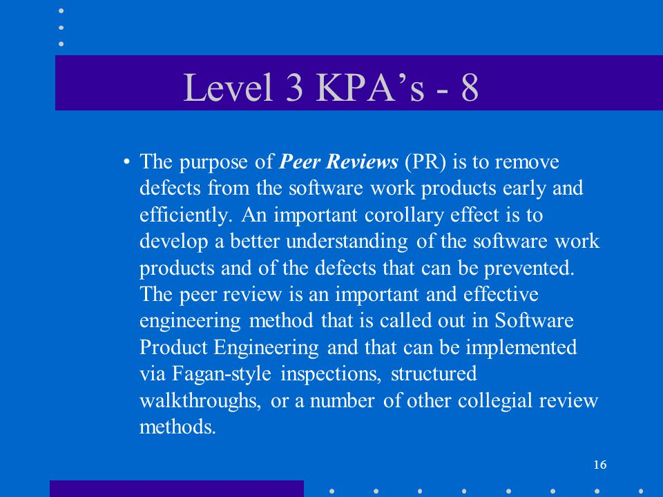 16 Level 3 KPA's - 8 The purpose of Peer Reviews (PR) is to remove defects from the software work products early and efficiently.
