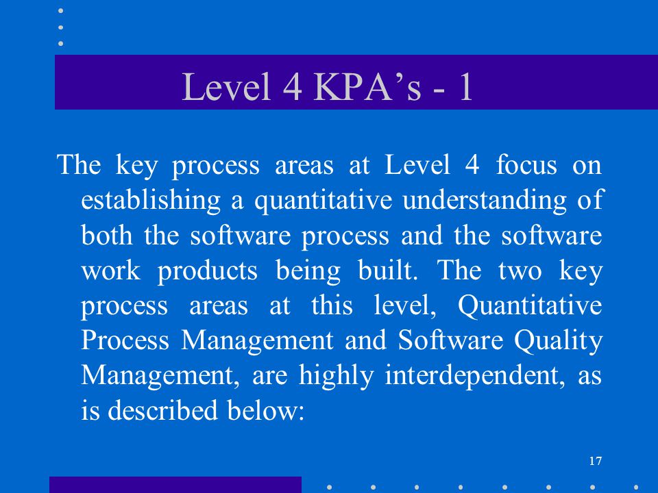 18 Level 4 KPA's - 2 The purpose of Quantitative Process Management (QP) is to control the process performance of the software project quantitatively.