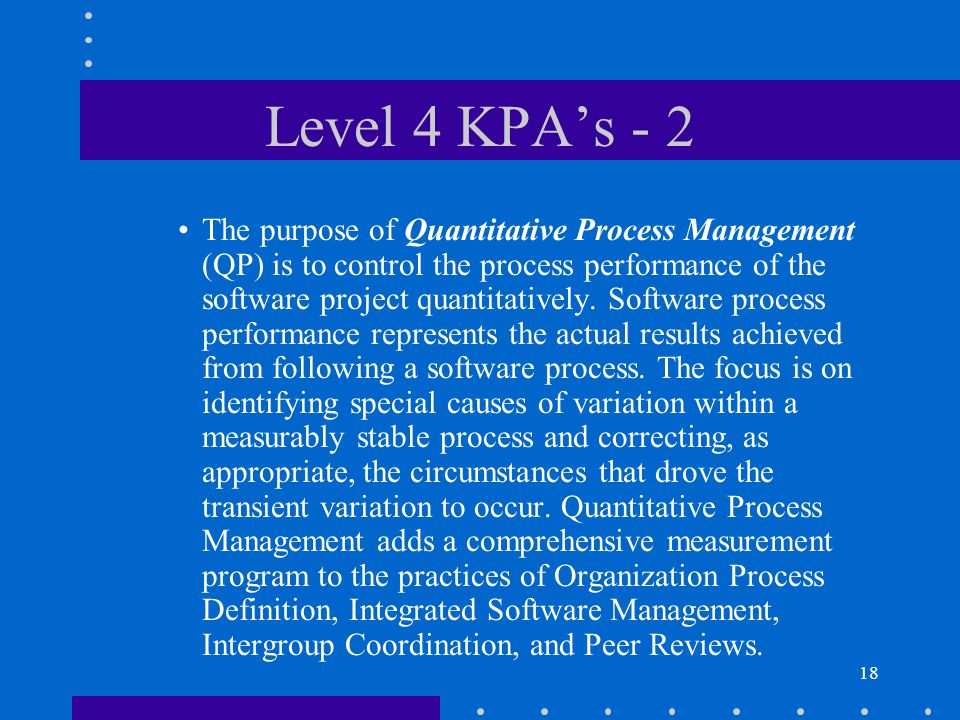19 Level 4 KPA's - 3 The purpose of Software Quality Management (QM) is to develop a quantitative understanding of the quality of the project's software products and achieve specific quality goals.