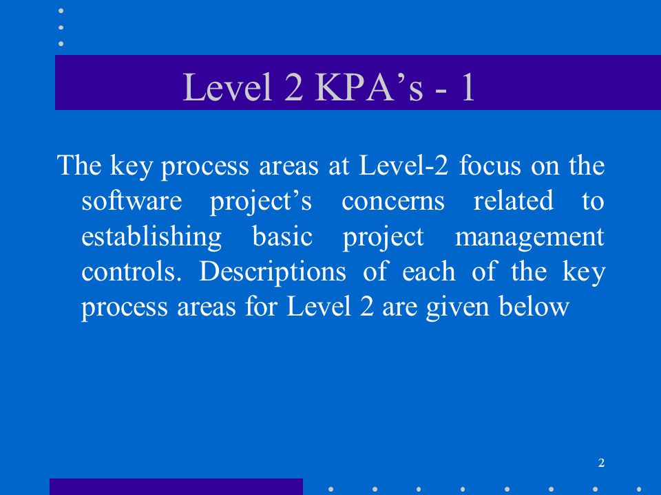 2 Level 2 KPA's - 1 The key process areas at Level-2 focus on the software project's concerns related to establishing basic project management controls.