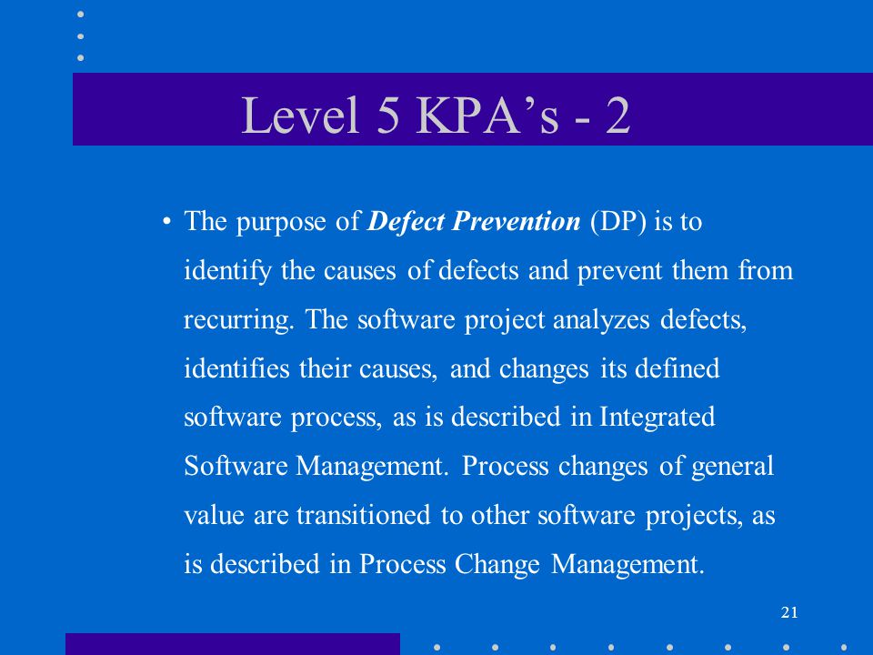 21 Level 5 KPA's - 2 The purpose of Defect Prevention (DP) is to identify the causes of defects and prevent them from recurring.