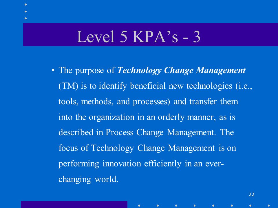 22 Level 5 KPA's - 3 The purpose of Technology Change Management (TM) is to identify beneficial new technologies (i.e., tools, methods, and processes) and transfer them into the organization in an orderly manner, as is described in Process Change Management.