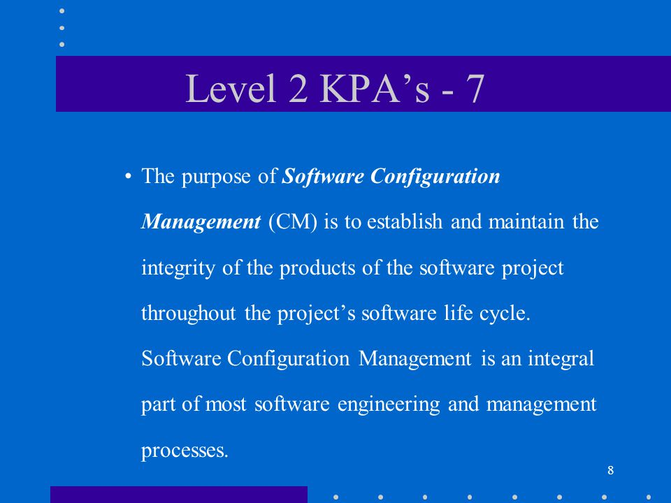 8 Level 2 KPA's - 7 The purpose of Software Configuration Management (CM) is to establish and maintain the integrity of the products of the software project throughout the project's software life cycle.