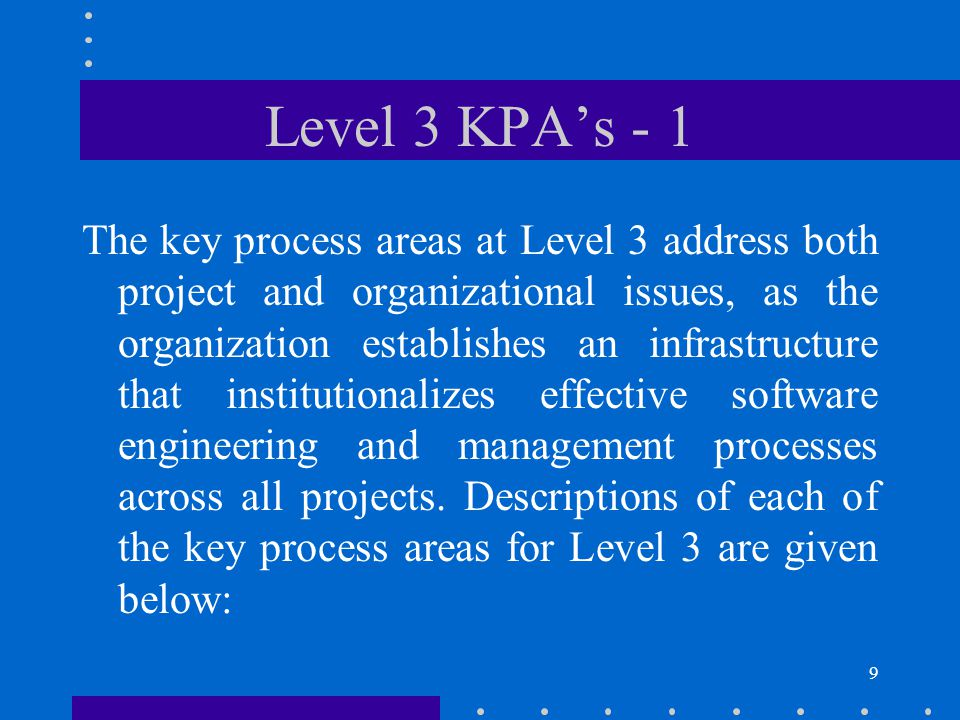 10 Level 3 KPA's - 2 The purpose of Organization Process Focus (PF) is to establish the organizational responsibility for software process activities that improve the organization's overall software process capability.