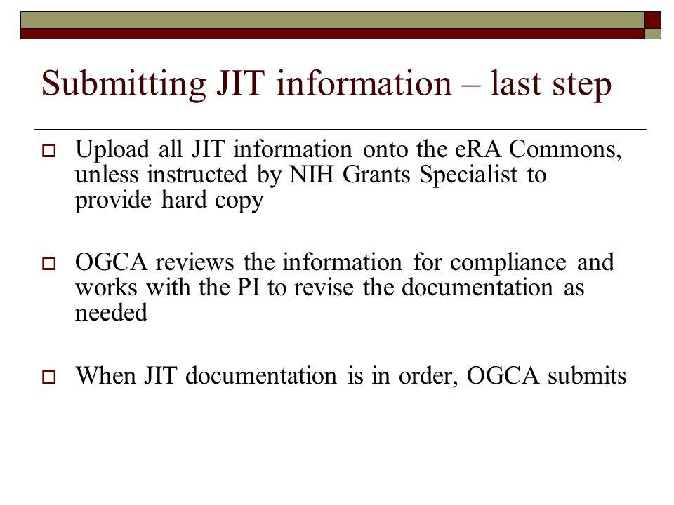 Submitting JIT information – last step  Upload all JIT information onto the eRA Commons, unless instructed by NIH Grants Specialist to provide hard copy  OGCA reviews the information for compliance and works with the PI to revise the documentation as needed  When JIT documentation is in order, OGCA submits