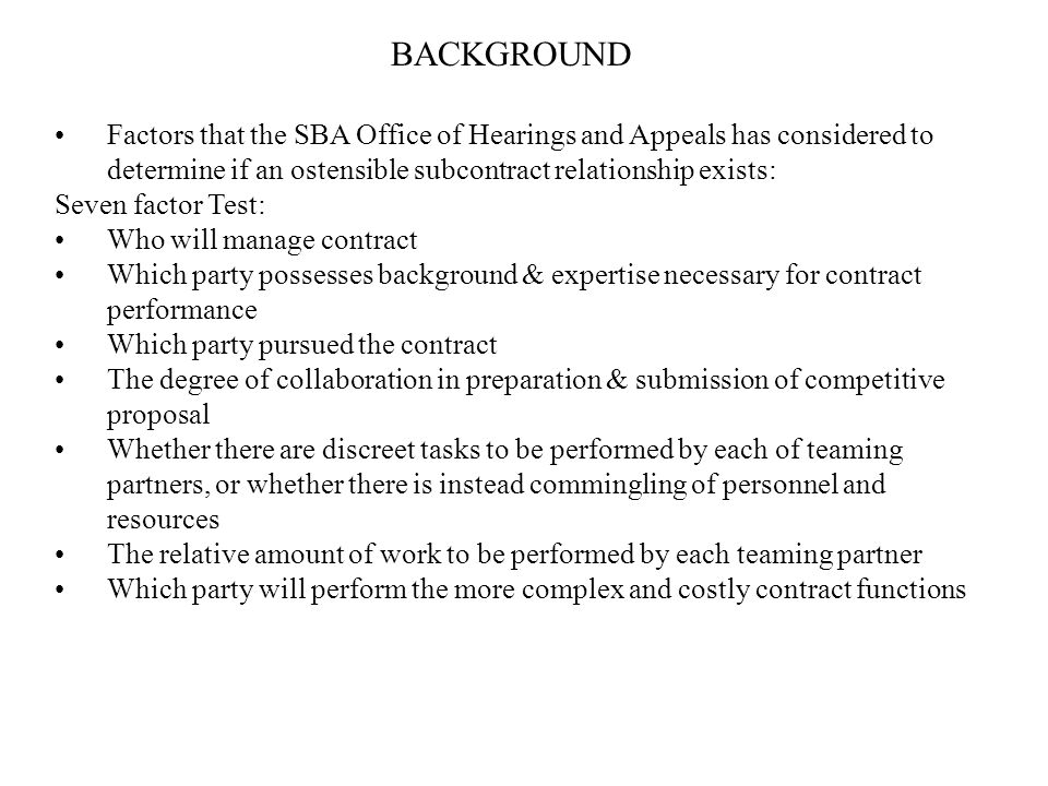 BACKGROUND Factors that the SBA Office of Hearings and Appeals has considered to determine if an ostensible subcontract relationship exists: Seven factor Test: Who will manage contract Which party possesses background & expertise necessary for contract performance Which party pursued the contract The degree of collaboration in preparation & submission of competitive proposal Whether there are discreet tasks to be performed by each of teaming partners, or whether there is instead commingling of personnel and resources The relative amount of work to be performed by each teaming partner Which party will perform the more complex and costly contract functions