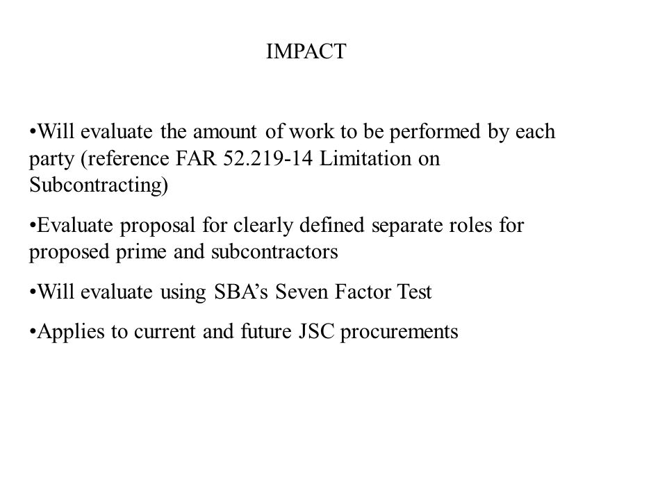 IMPACT Will evaluate the amount of work to be performed by each party (reference FAR 52.219-14 Limitation on Subcontracting) Evaluate proposal for clearly defined separate roles for proposed prime and subcontractors Will evaluate using SBA's Seven Factor Test Applies to current and future JSC procurements
