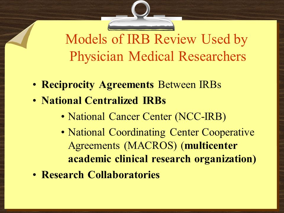 Models of IRB Review Used by Physician Medical Researchers Reciprocity Agreements Between IRBs National Centralized IRBs National Cancer Center (NCC-IRB) National Coordinating Center Cooperative Agreements (MACROS) (multicenter academic clinical research organization) Research Collaboratories