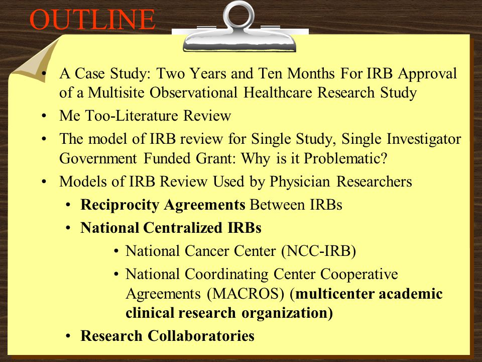 OUTLINE A Case Study: Two Years and Ten Months For IRB Approval of a Multisite Observational Healthcare Research Study Me Too-Literature Review The model of IRB review for Single Study, Single Investigator Government Funded Grant: Why is it Problematic.