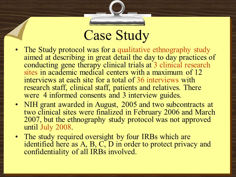 Case Study The Study protocol was for a qualitative ethnography study aimed at describing in great detail the day to day practices of conducting gene therapy clinical trials at 3 clinical research sites in academic medical centers with a maximum of 12 interviews at each site for a total of 36 interviews with research staff, clinical staff, patients and relatives.