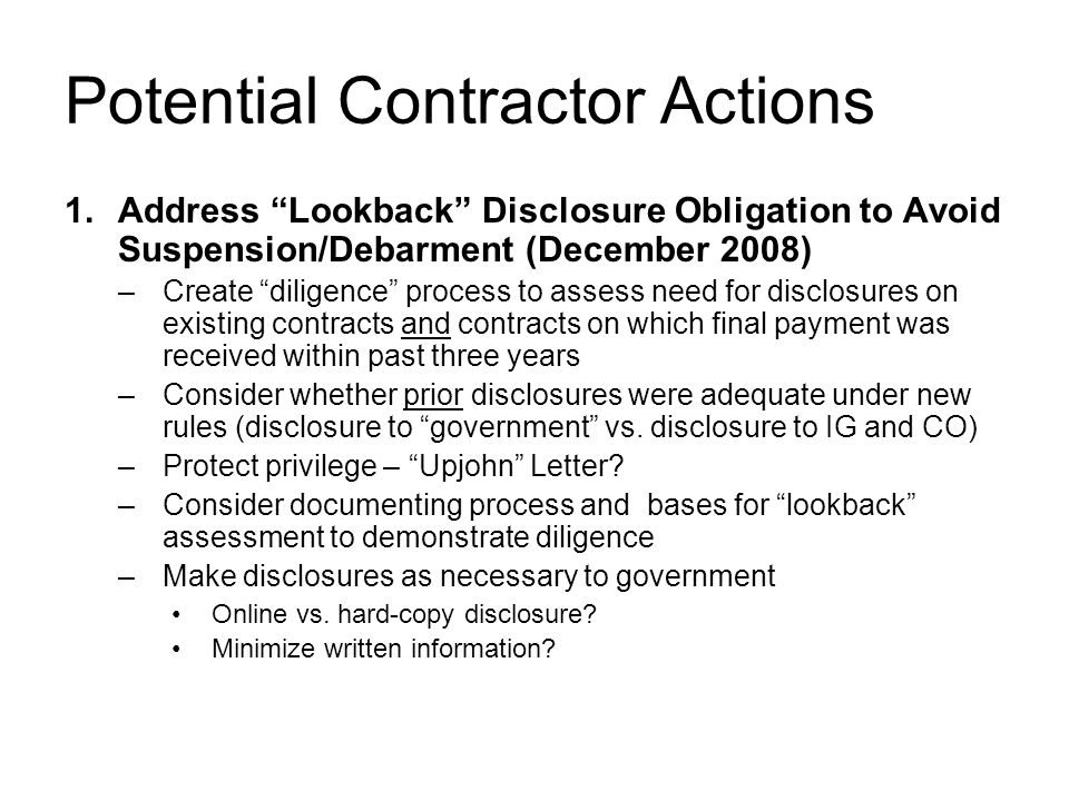 Potential Contractor Actions 1.Address Lookback Disclosure Obligation to Avoid Suspension/Debarment (December 2008) –Create diligence process to assess need for disclosures on existing contracts and contracts on which final payment was received within past three years –Consider whether prior disclosures were adequate under new rules (disclosure to government vs.