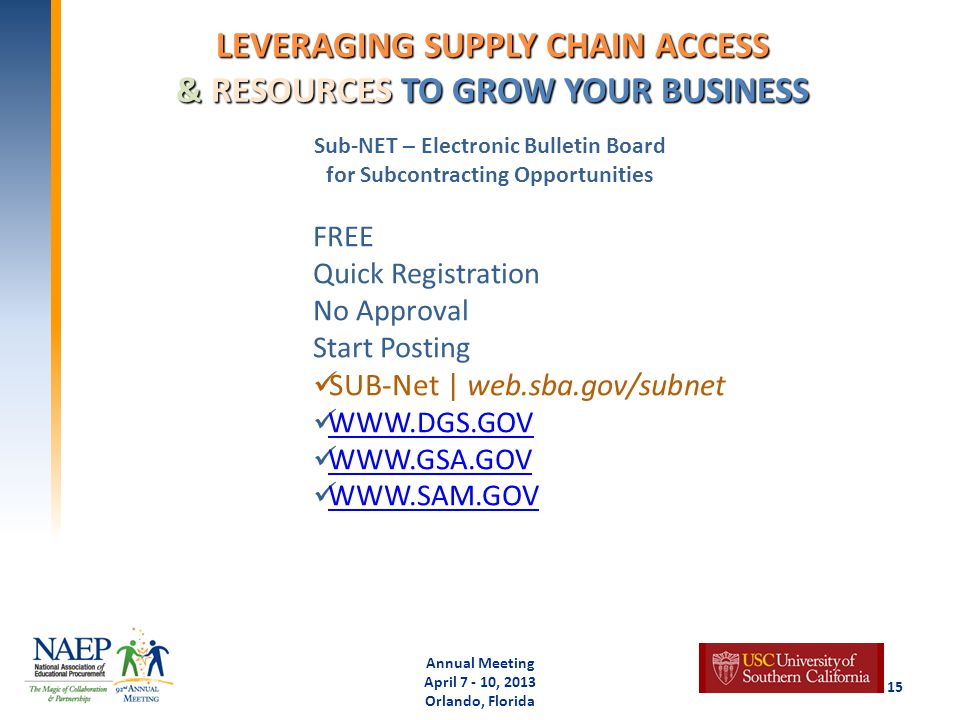 LEVERAGING SUPPLY CHAIN ACCESS & RESOURCES TO GROW YOUR BUSINESS Annual Meeting April 7 - 10, 2013 Orlando, Florida 15 Sub-NET – Electronic Bulletin Board for Subcontracting Opportunities FREE Quick Registration No Approval Start Posting SUB-Net | web.sba.gov/subnet WWW.DGS.GOV WWW.GSA.GOV WWW.SAM.GOV