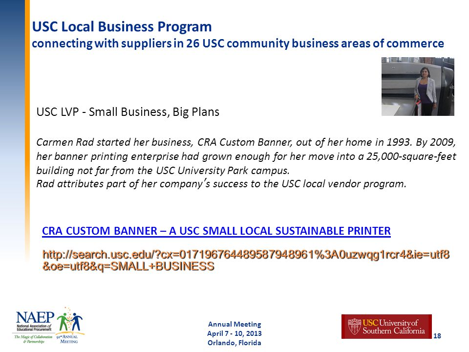 USC Local Business Program connecting with suppliers in 26 USC community business areas of commerce Annual Meeting April 7 - 10, 2013 Orlando, Florida 18 CRA CUSTOM BANNER – A USC SMALL LOCAL SUSTAINABLE PRINTER http://search.usc.edu/ cx=017196764489587948961%3A0uzwqg1rcr4&ie=utf8 &oe=utf8&q=SMALL+BUSINESS USC LVP - Small Business, Big Plans Carmen Rad started her business, CRA Custom Banner, out of her home in 1993.