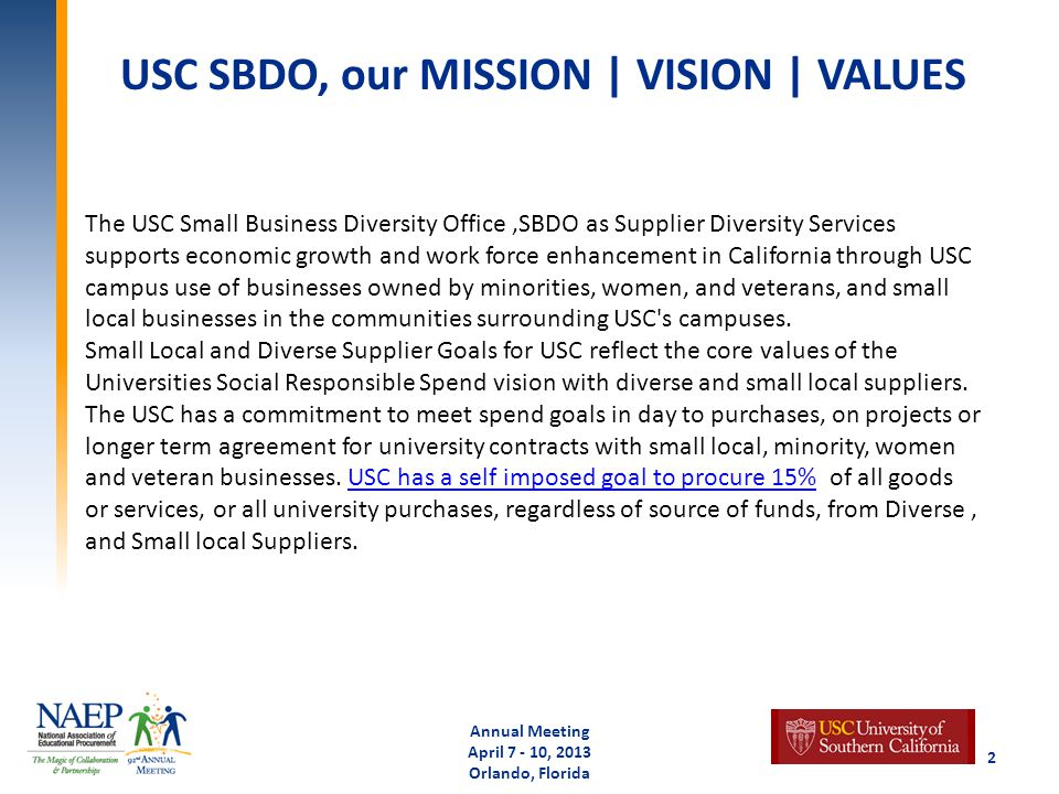 USC SBDO, our MISSION | VISION | VALUES Annual Meeting April 7 - 10, 2013 Orlando, Florida 2 The USC Small Business Diversity Office,SBDO as Supplier Diversity Services supports economic growth and work force enhancement in California through USC campus use of businesses owned by minorities, women, and veterans, and small local businesses in the communities surrounding USC s campuses.