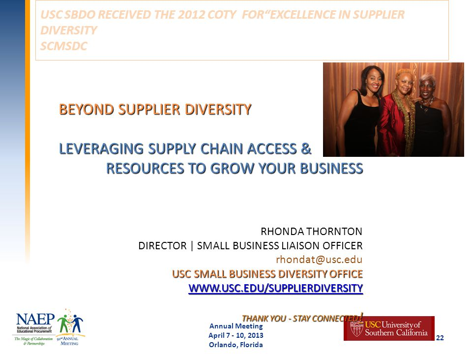 USC SBDO RECEIVED THE 2012 COTY FOR EXCELLENCE IN SUPPLIER DIVERSITY SCMSDC Annual Meeting April 7 - 10, 2013 Orlando, Florida 22 BEYOND SUPPLIER DIVERSITY LEVERAGING SUPPLY CHAIN ACCESS & RESOURCES TO GROW YOUR BUSINESS RHONDA THORNTON DIRECTOR | SMALL BUSINESS LIAISON OFFICER rhondat@usc.edu USC SMALL BUSINESS DIVERSITY OFFICE WWW.USC.EDU/SUPPLIERDIVERSITY THANK YOU - STAY CONNECTED .