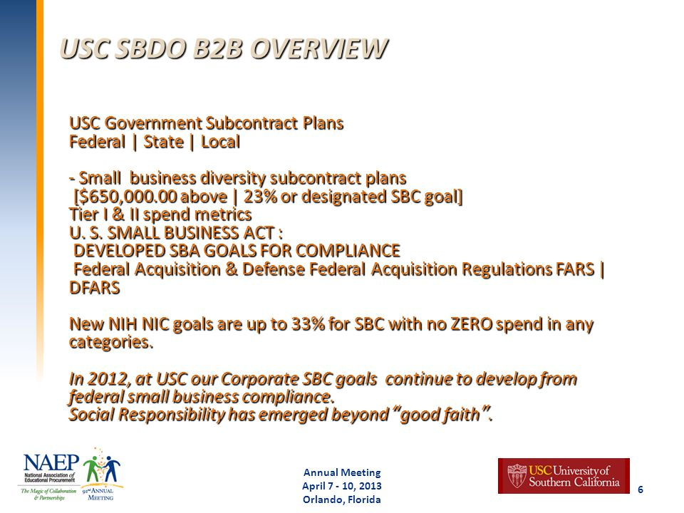 USC SBDO B2B OVERVIEW Annual Meeting April 7 - 10, 2013 Orlando, Florida 6 USC Government Subcontract Plans Federal | State | Local - Small business diversity subcontract plans [$650,000.00 above | 23% or designated SBC goal] Tier I & II spend metrics U.
