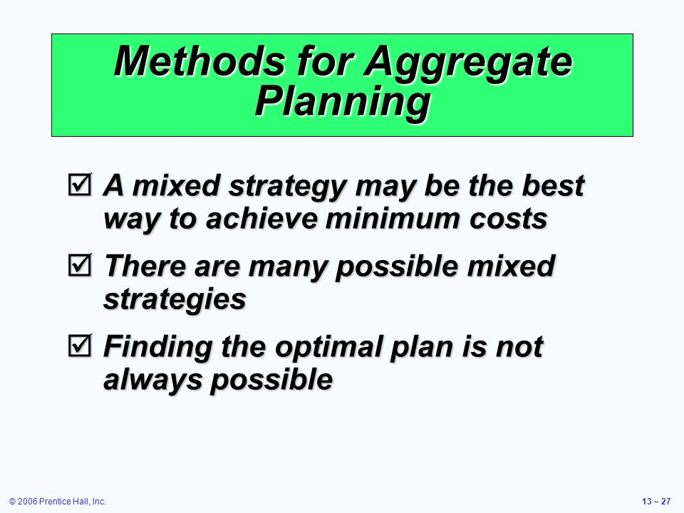 © 2006 Prentice Hall, Inc.13 – 27 Methods for Aggregate Planning  A mixed strategy may be the best way to achieve minimum costs  There are many poss