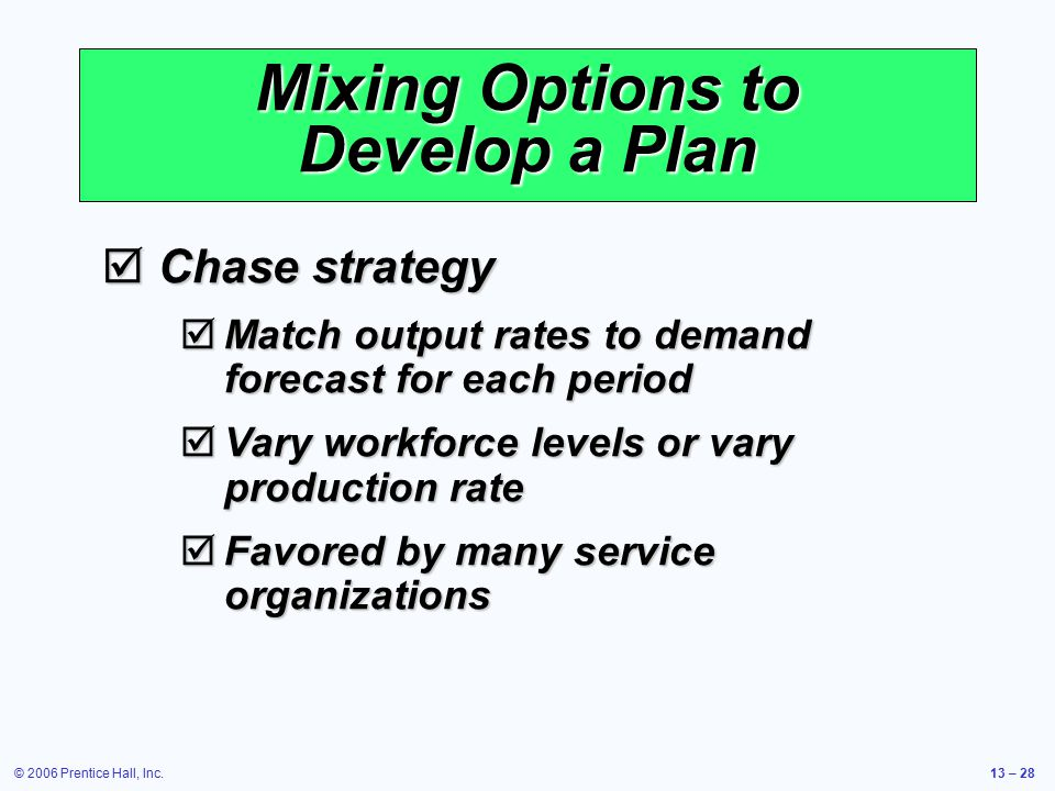 © 2006 Prentice Hall, Inc.13 – 28 Mixing Options to Develop a Plan  Chase strategy  Match output rates to demand forecast for each period  Vary wor