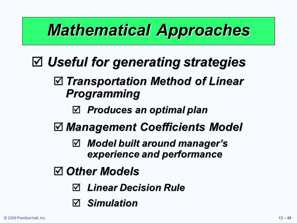 © 2006 Prentice Hall, Inc.13 – 48 Mathematical Approaches  Useful for generating strategies  Transportation Method of Linear Programming  Produces