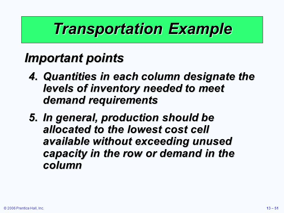 © 2006 Prentice Hall, Inc.13 – 51 Transportation Example Important points 4.Quantities in each column designate the levels of inventory needed to meet