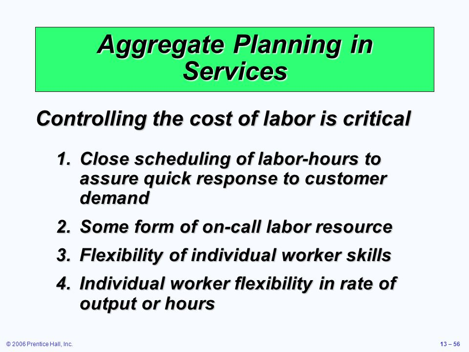 © 2006 Prentice Hall, Inc.13 – 56 Aggregate Planning in Services Controlling the cost of labor is critical 1.Close scheduling of labor-hours to assure