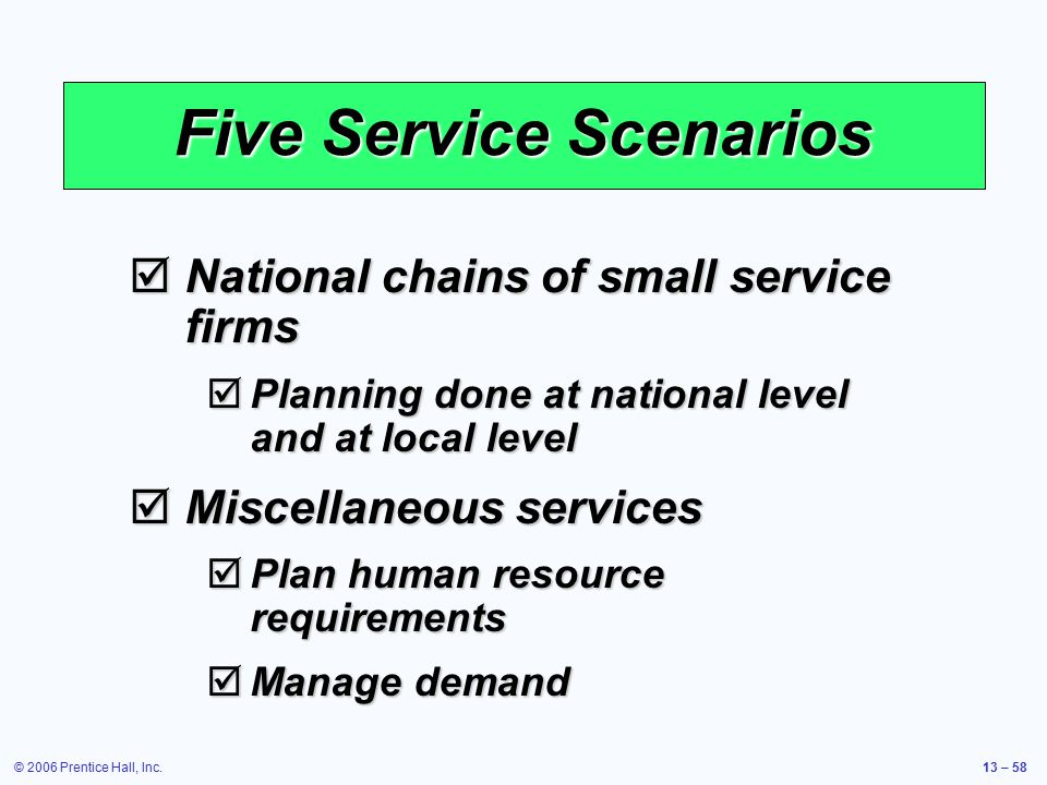 © 2006 Prentice Hall, Inc.13 – 58 Five Service Scenarios  National chains of small service firms  Planning done at national level and at local level