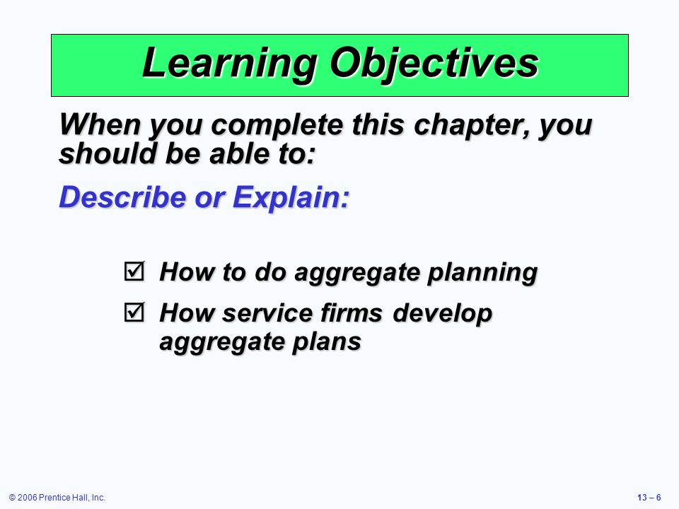 © 2006 Prentice Hall, Inc.13 – 6 Learning Objectives When you complete this chapter, you should be able to: Describe or Explain:  How to do aggregate