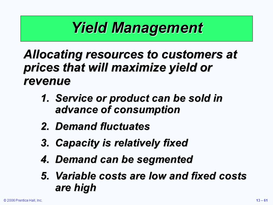 © 2006 Prentice Hall, Inc.13 – 61 Yield Management Allocating resources to customers at prices that will maximize yield or revenue 1.Service or produc