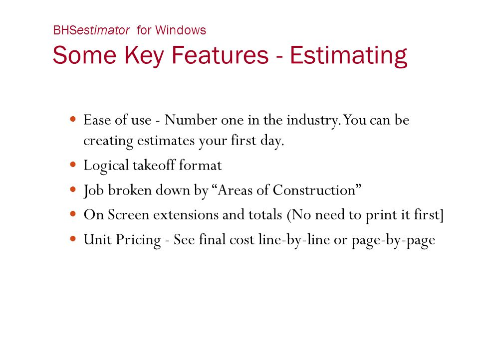 BHSestimator for Windows Some Key Features - Estimating Ease of use - Number one in the industry. You can be creating estimates your first day. Logica