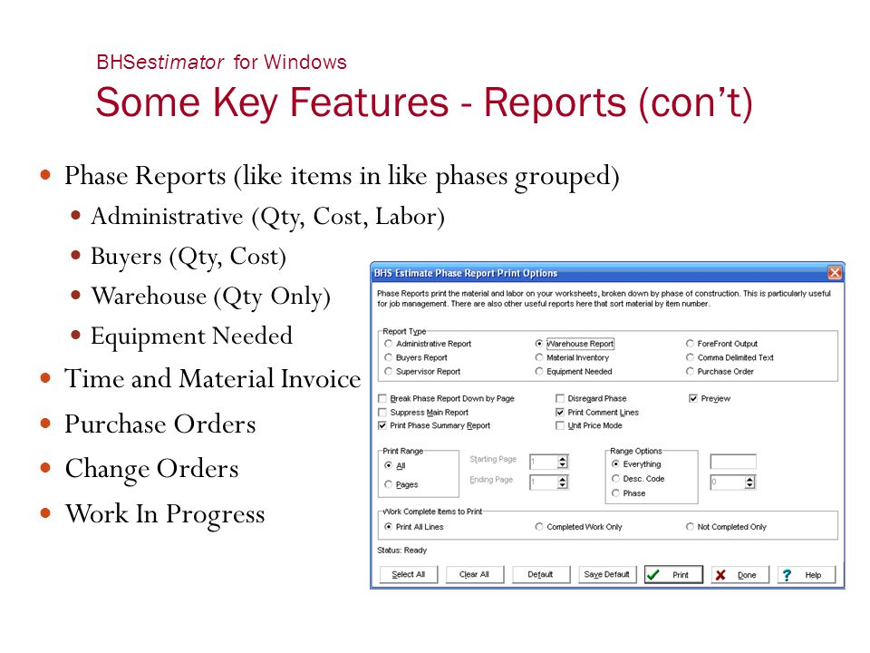 BHSestimator for Windows Some Key Features - Reports (con't) Phase Reports (like items in like phases grouped) Administrative (Qty, Cost, Labor) Buyer