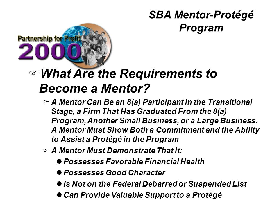 SBA Mentor-Protégé Program FWhat Are the Requirements to Become a Mentor? FA Mentor Can Be an 8(a) Participant in the Transitional Stage, a Firm That