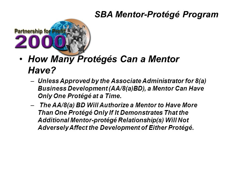 SBA Mentor-Protégé Program How Many Protégés Can a Mentor Have? –Unless Approved by the Associate Administrator for 8(a) Business Development (AA/8(a)
