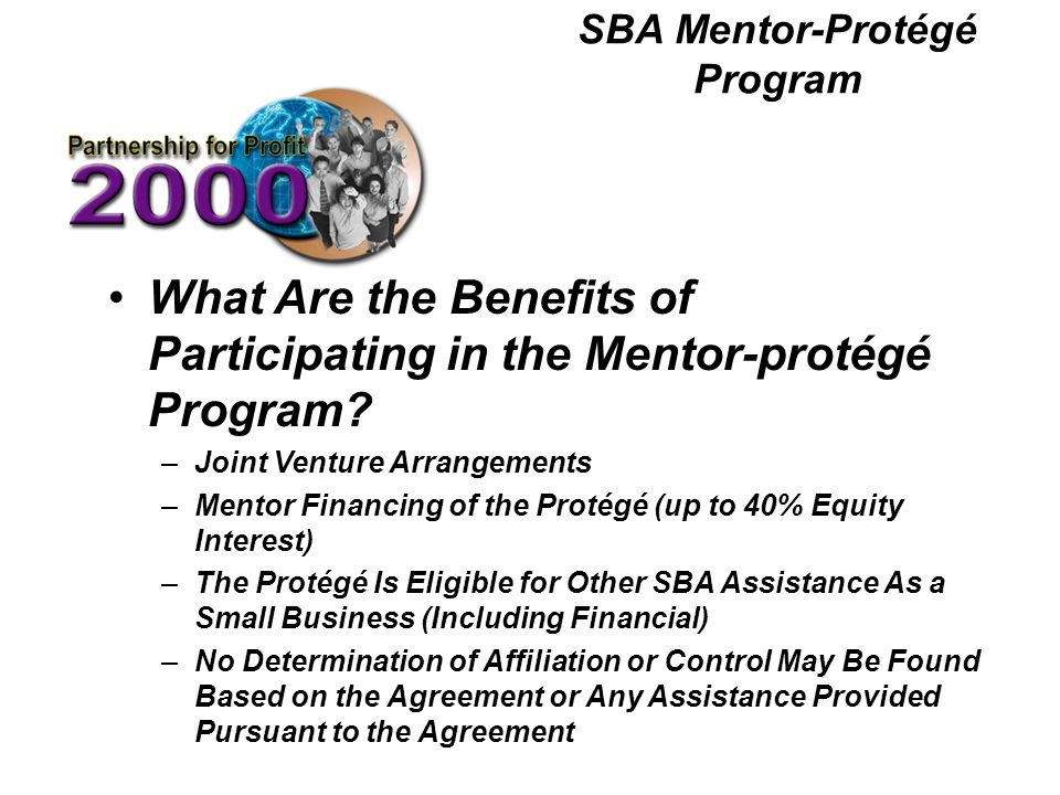 SBA Mentor-Protégé Program What Are the Benefits of Participating in the Mentor-protégé Program? –Joint Venture Arrangements –Mentor Financing of the